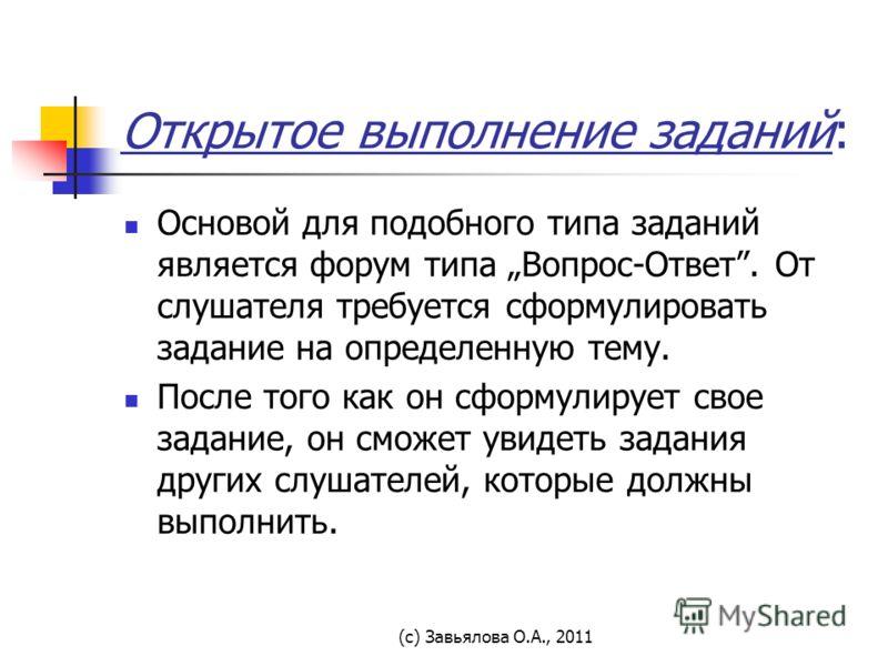 (с) Завьялова О.А., 2011 Открытое выполнение заданий: Основой для подобного типа заданий является форум типа Вопрос-Ответ. От слушателя требуется сформулировать задание на определенную тему. После того как он сформулирует свое задание, он сможет увид