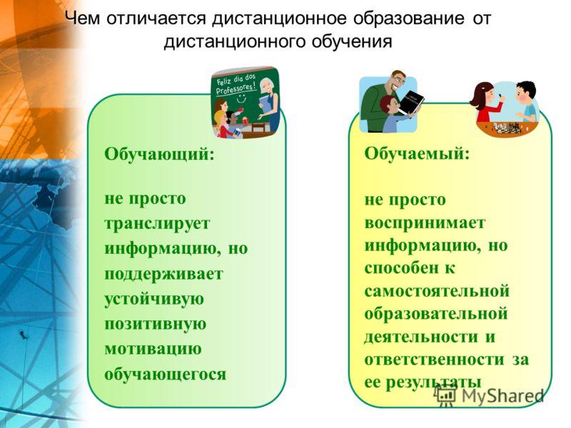 Чем отличается дистанционное образование от дистанционного обучения Обучающий: не просто транслирует информацию, но поддерживает устойчивую позитивную мотивацию обучающегося Обучаемый: не просто воспринимает информацию, но способен к самостоятельной
