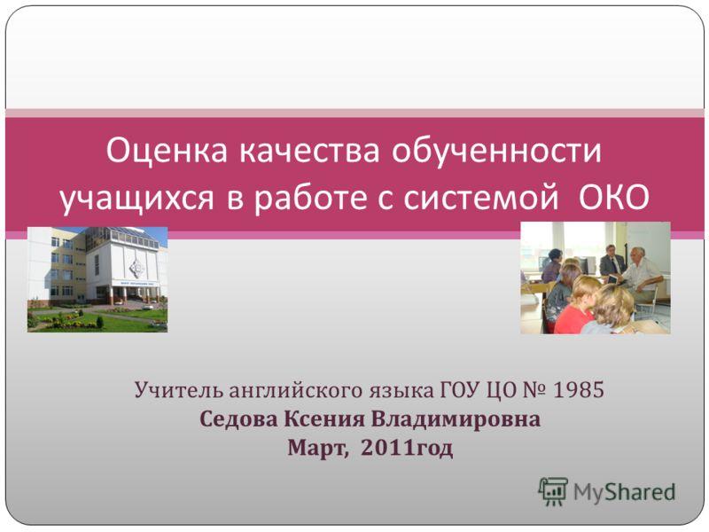 Учитель английского языка ГОУ ЦО 1985 Седова Ксения Владимировна Март, 2011 год Оценка качества обученности учащихся в работе с системой ОКО