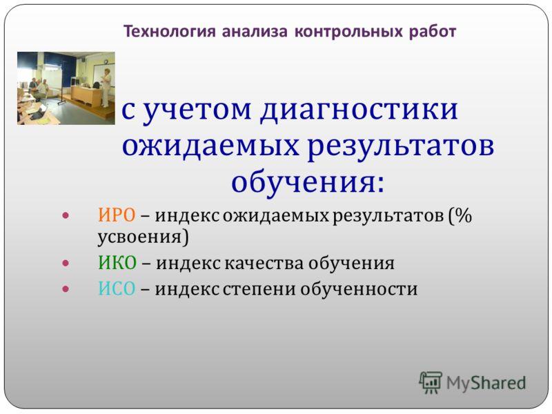 Технология анализа контрольных работ с учетом диагностики ожидаемых результатов обучения : ИРО – индекс ожидаемых результатов (% усвоения ) ИКО – индекс качества обучения ИСО – индекс степени обученности