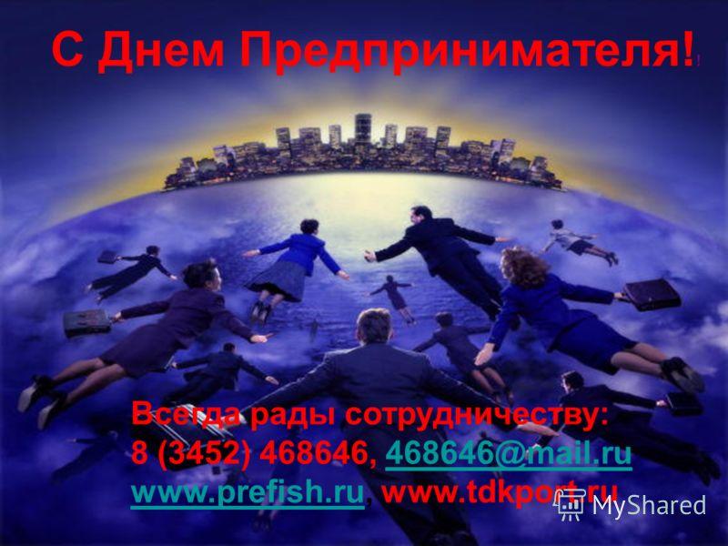 С Днем Предпринимателя! ! Всегда рады сотрудничеству: 8 (3452) 468646, 468646@mail.ru468646@mail.ru www.prefish.ruwww.prefish.ru, www.tdkport.ru