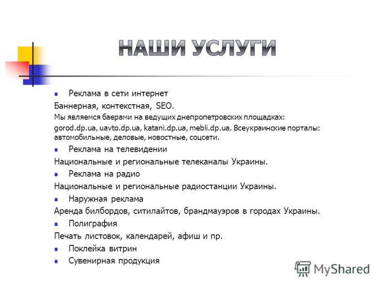 Реклама в сети интернет Баннерная, контекстная, SEO. Мы являемся баерами на ведущих днепропетровских площадках: gorod.dp.ua, uavto.dp.ua, katani.dp.ua, mebli.dp.ua. Всеукраинские порталы: автомобильные, деловые, новостные, соцсети. Реклама на телевид
