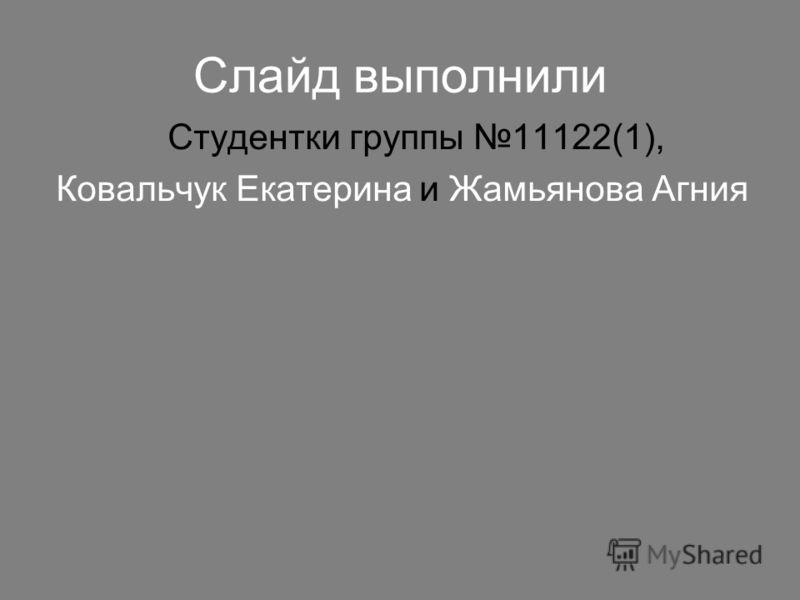 Слайд выполнили Студентки группы 11122(1), Ковальчук Екатерина и Жамьянова Агния