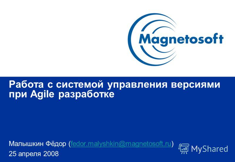 Работа с системой управления версиями при Agile разработке Малышкин Фёдор (fedor.malyshkin@magnetosoft.ru)fedor.malyshkin@magnetosoft.ru 25 апреля 2008
