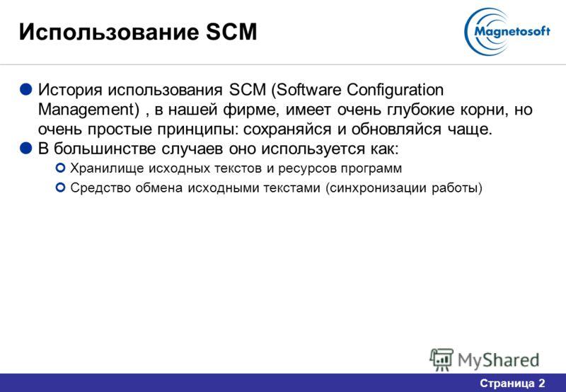 Страница 2 Использование SCM История использования SCM (Software Configuration Management), в нашей фирме, имеет очень глубокие корни, но очень простые принципы: сохраняйся и обновляйся чаще. В большинстве случаев оно используется как: Хранилище исхо