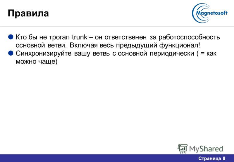 Страница 8 Правила Кто бы не трогал trunk – он ответственен за работоспособность основной ветви. Включая весь предыдущий функционал! Синхронизируйте вашу ветвь с основной периодически ( = как можно чаще)
