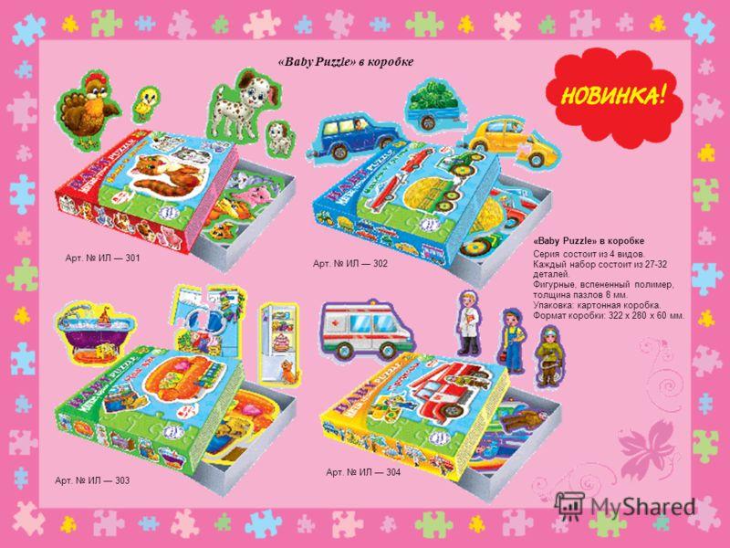 «Baby Puzzle» в коробке Арт. ИЛ 302 Арт. ИЛ 301 Арт. ИЛ 304 Арт. ИЛ 303 «Baby Puzzle» в коробке Серия состоит из 4 видов. Каждый набор состоит из 27-32 деталей. Фигурные, вспененный полимер, толщина пазлов 8 мм. Упаковка: картонная коробка. Формат ко