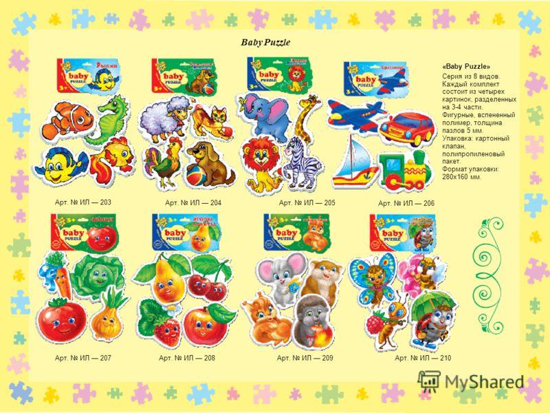Baby Puzzle Арт. ИЛ 203 Арт. ИЛ 204Арт. ИЛ 205 Арт. ИЛ 206 Арт. ИЛ 207Арт. ИЛ 208 Арт. ИЛ 209Арт. ИЛ 210 «Baby Puzzle» Серия из 8 видов. Каждый комплект состоит из четырех картинок, разделенных на 3-4 части. Фигурные, вспененный полимер, толщина пазл