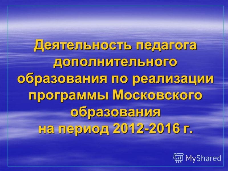 Деятельность педагога дополнительного образования по реализации программы Московского образования на период 2012-2016 г.