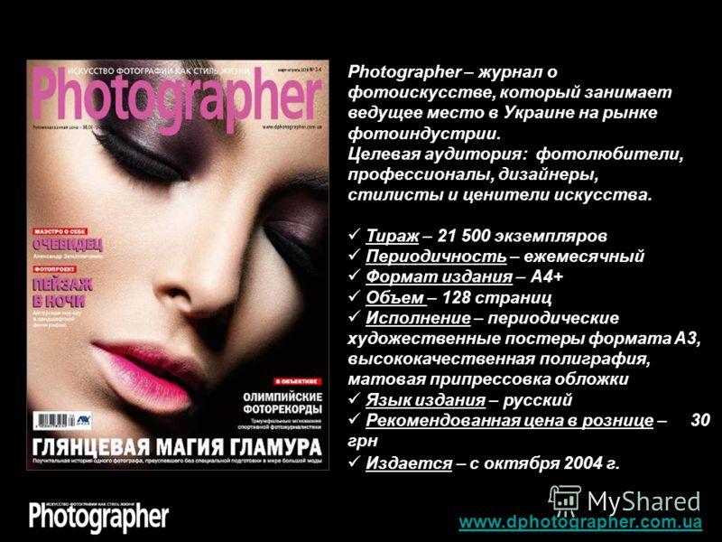 www.dphotographer.com.ua Photographer – журнал о фотоискусстве, который занимает ведущее место в Украине на рынке фотоиндустрии. Целевая аудитория: фотолюбители, профессионалы, дизайнеры, стилисты и ценители искусства. Тираж – 21 500 экземпляров Пери