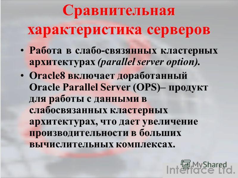 Сравнительная характеристика серверов Работа в слабо-связянных кластерных архитектурах (parallel server option). Oracle8 включает доработанный Oracle Parallel Server (OPS)– продукт для работы с данными в слабосвязанных кластерных архитектурах, что да