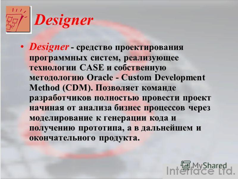 Designer Designer - средство проектирования программных систем, реализующее технологии CASE и собственную методологию Oracle - Custom Development Method (CDM). Позволяет команде разработчиков полностью провести проект начиная от анализа бизнес процес