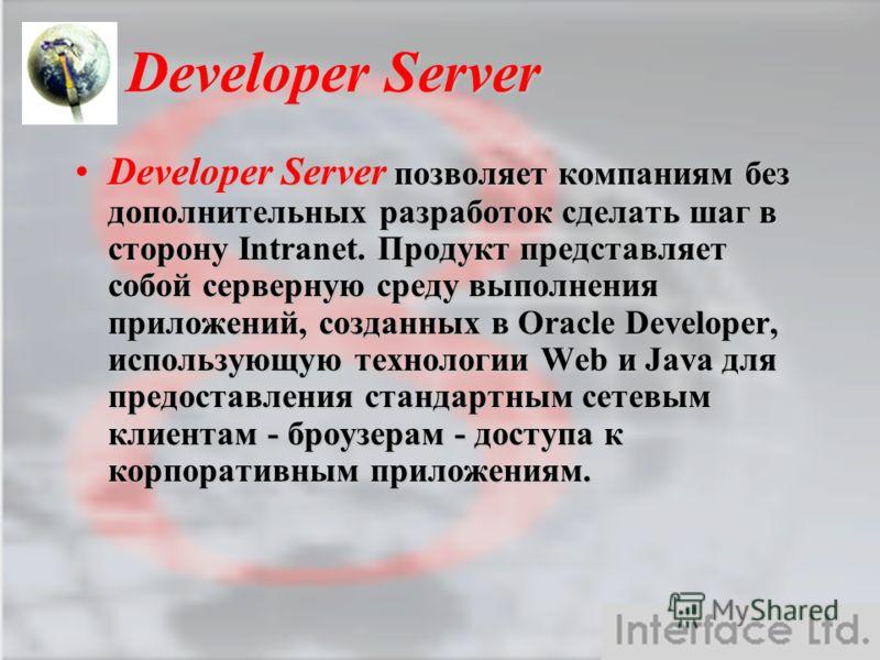 Developer Server Developer Server позволяет компаниям без дополнительных разработок сделать шаг в сторону Intranet. Продукт представляет собой серверную среду выполнения приложений, созданных в Oracle Developer, использующую технологии Web и Java для