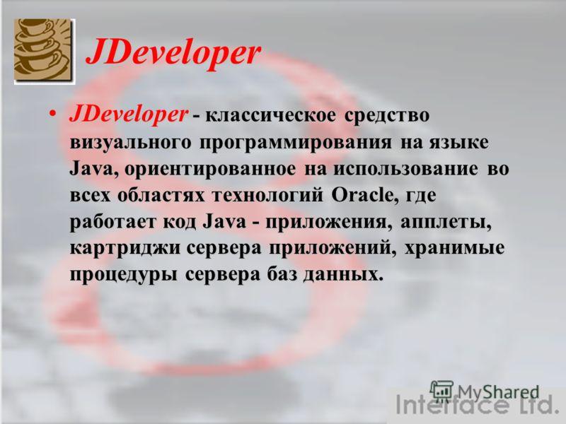 JDeveloper JDeveloper - классическое средство визуального программирования на языке Java, ориентированное на использование во всех областях технологий Oracle, где работает код Java - приложения, апплеты, картриджи сервера приложений, хранимые процеду