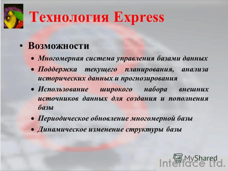 Технология Express Возможности Многомерная система управления базами данных Поддержка текущего планирования, анализа исторических данных и прогнозирования Использование широкого набора внешних источников данных для создания и пополнения базы Периодич