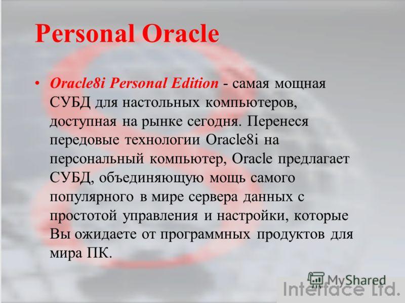Personal Oracle Oracle8i Personal Edition - самая мощная СУБД для настольных компьютеров, доступная на рынке сегодня. Перенеся передовые технологии Oracle8i на персональный компьютер, Oracle предлагает СУБД, объединяющую мощь самого популярного в мир