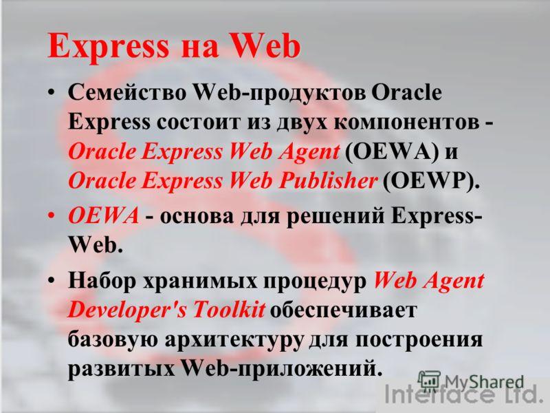 Семейство Web-продуктов Oracle Express состоит из двух компонентов - Oracle Express Web Agent (OEWA) и Oracle Express Web Publisher (OEWP). OEWA - основа для решений Express- Web. Набор хранимых процедур Web Agent Developer's Toolkit обеспечивает баз