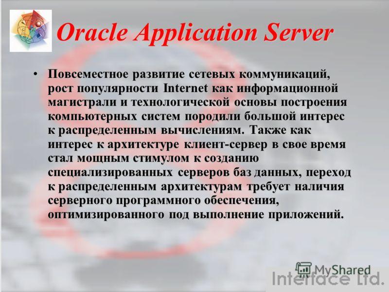Oracle Application Server Повсеместное развитие сетевых коммуникаций, рост популярности Internet как информационной магистрали и технологической основы построения компьютерных систем породили большой интерес к распределенным вычислениям. Также как ин