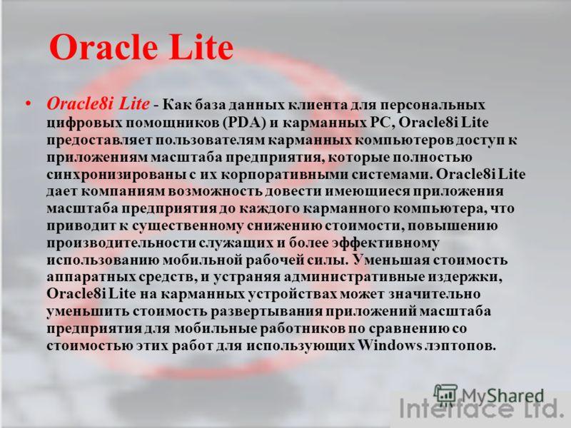 Oracle Lite Oracle8i Lite - Как база данных клиента для персональных цифровых помощников (PDA) и карманных PC, Oracle8i Lite предоставляет пользователям карманных компьютеров доступ к приложениям масштаба предприятия, которые полностью синхронизирова
