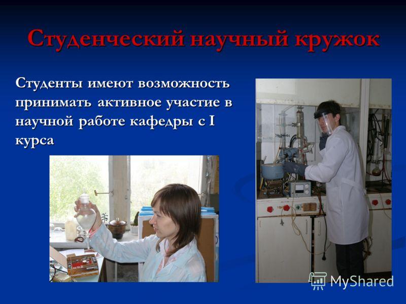 Студенческий научный кружок Студенты имеют возможность принимать активное участие в научной работе кафедры с I курса