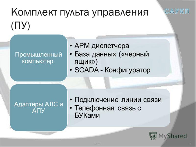 Комплект пульта управления (ПУ) АРМ диспетчера База данных («черный ящик») SCADA - Конфигуратор Промышленный компьютер. Подключение линии связи Телефонная связь с БУКами Адаптеры АЛС и АПУ 5САУКЛ