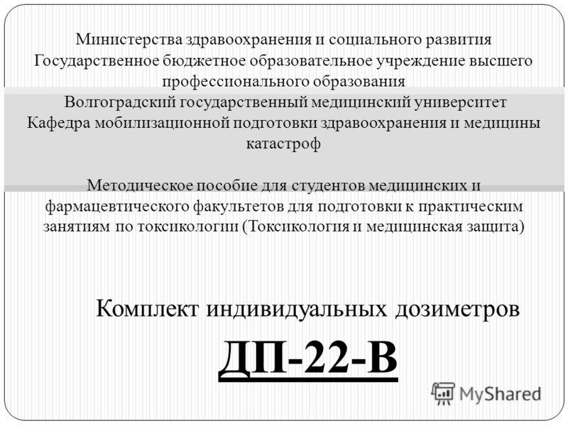 Комплект индивидуальных дозиметров ДП-22-В Министерства здравоохранения и социального развития Государственное бюджетное образовательное учреждение высшего профессионального образования Волгоградский государственный медицинский университет Кафедра мо