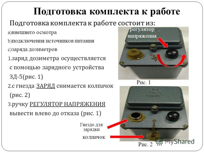 Подготовка комплекта к работе Подготовка комплекта к работе состоит из : a) внешнего осмотра b) подключения источников питания c) заряда дозиметров 1. заряд дозиметра осуществляется с помощью зарядного устройства ЗД -5( рис. 1) 2. с гнезда ЗАРЯД сним
