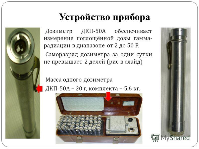Устройство прибора Дозиметр ДКП -50 А обеспечивает измерение поглощённой дозы гамма - радиации в диапазоне от 2 до 50 Р. Саморазряд дозиметра за одни сутки не превышает 2 делей ( рис в слайд ) Масса одного дозиметра ДКП -50 А – 20 г, комплекта – 5,6