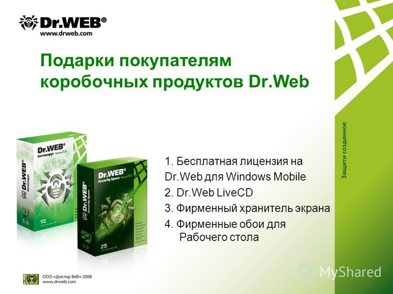 Подарки покупателям коробочных продуктов Dr.Web 1. Бесплатная лицензия на Dr.Web для Windows Mobile 2. Dr.Web LiveCD 3. Фирменный хранитель экрана 4. Фирменные обои для Рабочего стола