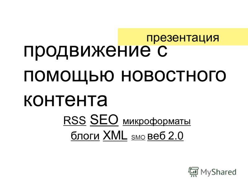 продвижение с помощью новостного контента RSS SEO микроформаты блоги XML SMO веб 2.0 презентация