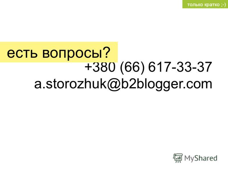 +380 (66) 617-33-37 a.storozhuk@b2blogger.com есть вопросы? только кратко ;-)