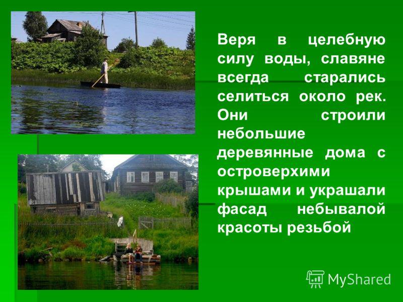 Веря в целебную силу воды, славяне всегда старались селиться около рек. Они строили небольшие деревянные дома с островерхими крышами и украшали фасад небывалой красоты резьбой