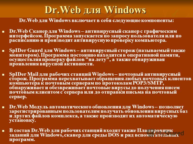 Dr.Web для Windows Dr.Web для Windows включает в себя следующие компоненты: Dr.Web Сканер для Windows – антивирусный сканер с графическим интерфейсом. Программа запускается по запросу пользователя или по расписанию и производит антивирусную проверку
