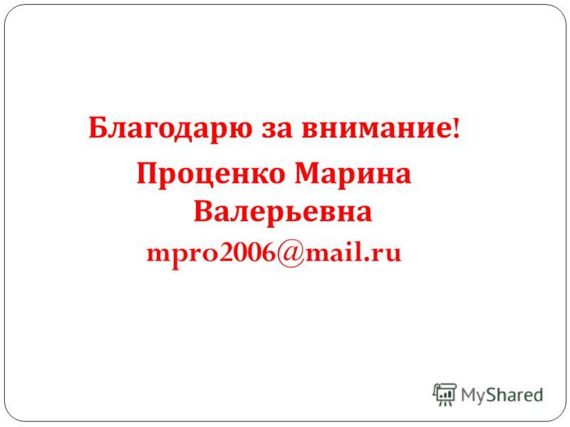 Благодарю за внимание ! Проценко Марина Валерьевна mpro2006@mail.ru