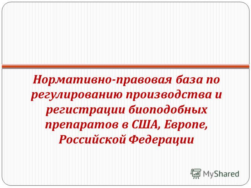Нормативно - правовая база по регулированию производства и регистрации биоподобных препаратов в США, Европе, Российской Федерации