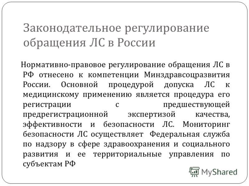 Законодательное регулирование обращения ЛС в России Нормативно - правовое регулирование обращения ЛС в РФ отнесено к компетенции Минздравсоцразвития России. Основной процедурой допуска ЛС к медицинскому применению является процедура его регистрации с