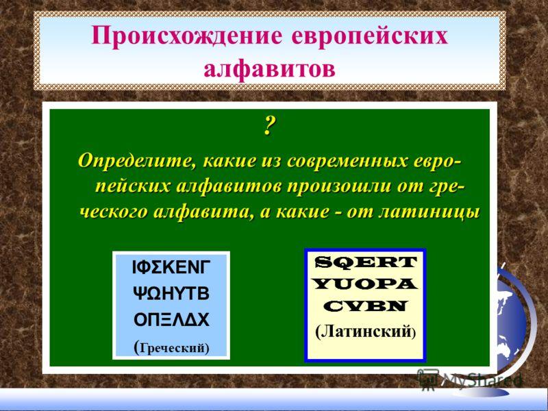 ? Определите, какие из современных евро- пейских алфавитов произошли от гре- ческого алфавита, а какие - от латиницы Происхождение европейских алфавитов ΙΦΣΚΕΝΓ ΨΩΗΥΤΒ ΟΠΞΛΔΧ ( Греческий) SQERT YUOPA CVBN (Латинский )