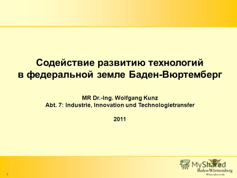 2 Содействие развитию технологий в федеральной земле Баден-Вюртемберг MR Dr.-Ing. Wolfgang Kunz Abt. 7: Industrie, Innovation und Technologietransfer 2011
