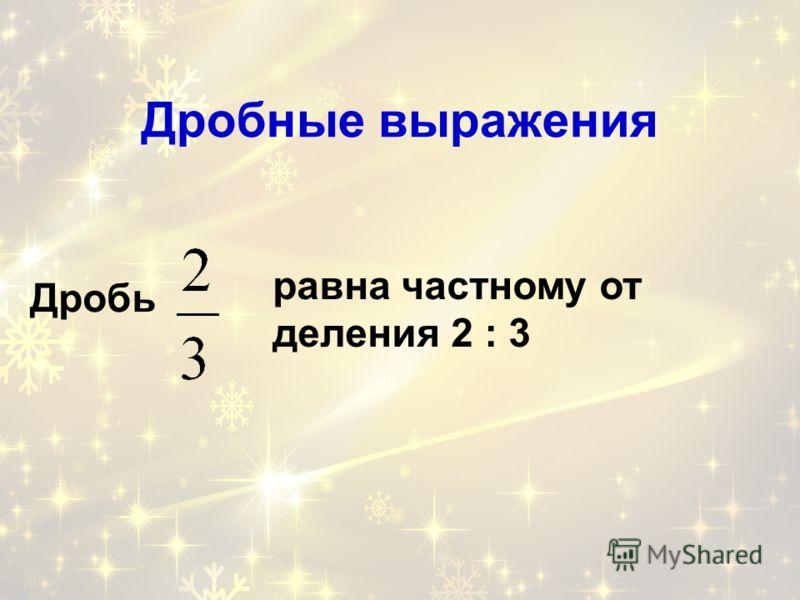 Дробные выражения Дробь равна частному от деления 2 : 3