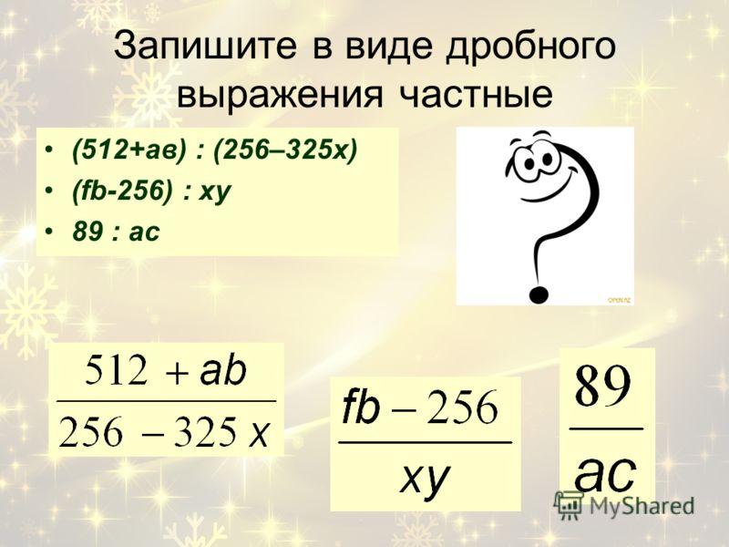 Запишите в виде дробного выражения частные (512+ав) : (256–325х) (fb-256) : xy 89 : ac