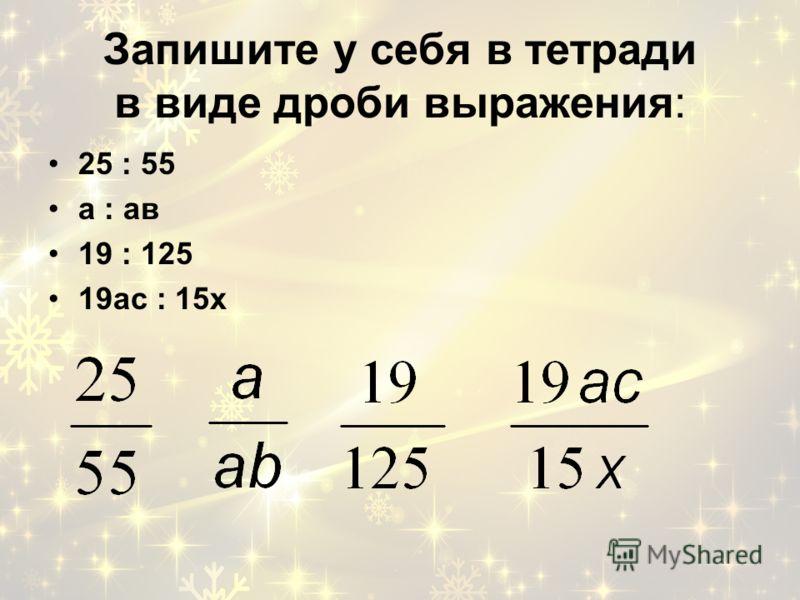 Запишите у себя в тетради в виде дроби выражения: 25 : 55 а : ав 19 : 125 19ас : 15х