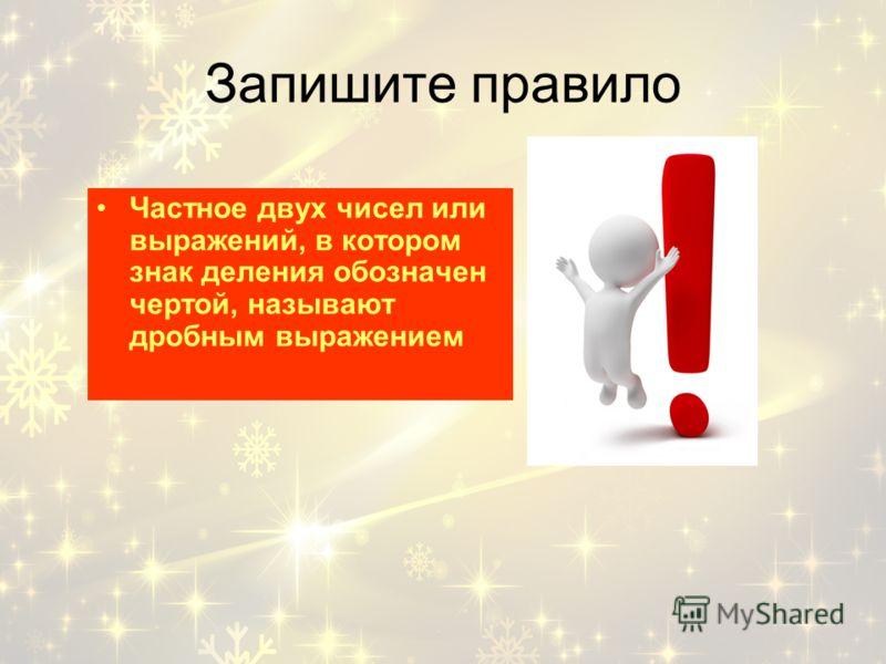 Запишите правило Частное двух чисел или выражений, в котором знак деления обозначен чертой, называют дробным выражением