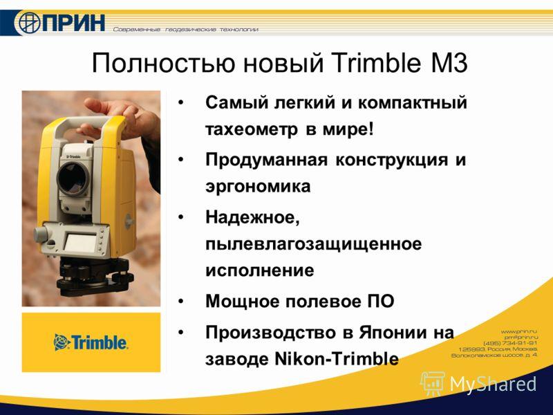 Полностью новый Trimble M3 Самый легкий и компактный тахеометр в мире! Продуманная конструкция и эргономика Надежное, пылевлагозащищенное исполнение Мощное полевое ПО Производство в Японии на заводе Nikon-Trimble