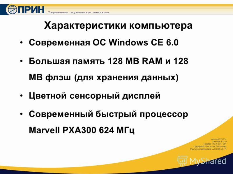 Характеристики компьютера Современная ОС Windows CE 6.0 Большая память 128 MB RAM и 128 MB флэш (для хранения данных) Цветной сенсорный дисплей Современный быстрый процессор Marvell PXA300 624 МГц