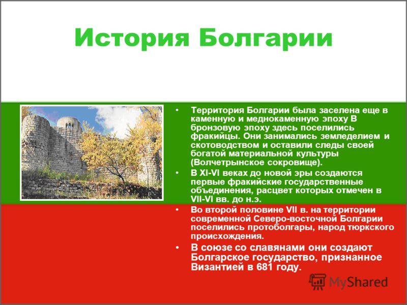История Болгарии Территория Болгарии была заселена еще в каменную и меднокаменную эпоху В бронзовую эпоху здесь поселились фракийцы. Они занимались земледелием и скотоводством и оставили следы своей богатой материальной культуры (Волчетрынское сокров