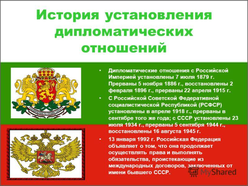 История установления дипломатических отношений Дипломатические отношения с Российской Империей установлены 7 июля 1879 г. Прерваны 5 ноября 1886 г., восстановлены 2 февраля 1896 г., прерваны 22 апреля 1915 г. С Российской Советской Федеративной социа