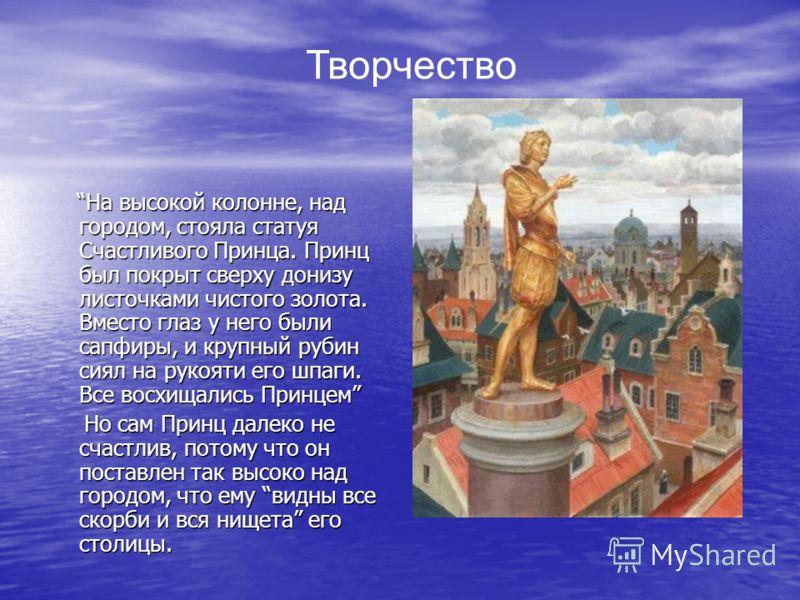 На высокой колонне, над городом, стояла статуя Счастливого Принца. Принц был покрыт сверху донизу листочками чистого золота. Вместо глаз у него были сапфиры, и крупный рубин сиял на рукояти его шпаги. Все восхищались Принцем На высокой колонне, над г
