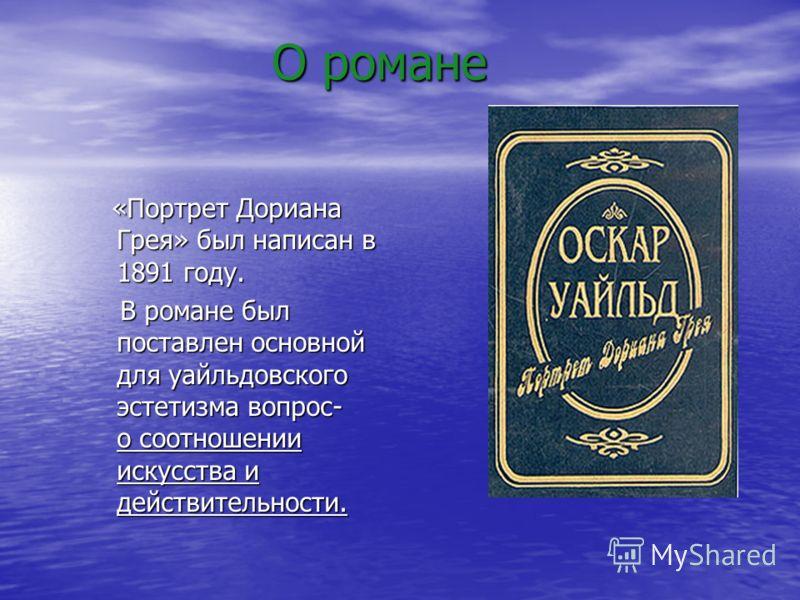 О романе О романе «Портрет Дориана Грея» был написан в 1891 году. «Портрет Дориана Грея» был написан в 1891 году. В романе был поставлен основной для уайльдовского эстетизма вопрос- о соотношении искусства и действительности. В романе был поставлен о