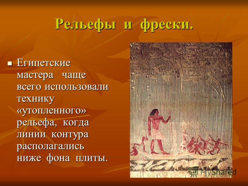 Рельефы и фрески. Египетские мастера чаще всего использовали технику «утопленного» рельефа, когда линии контура располагались ниже фона плиты. Египетские мастера чаще всего использовали технику «утопленного» рельефа, когда линии контура располагались