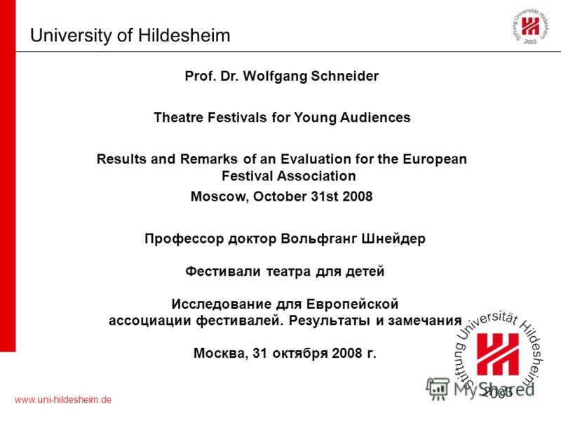 www.uni-hildesheim.de University of Hildesheim Prof. Dr. Wolfgang Schneider Theatre Festivals for Young Audiences Results and Remarks of an Evaluation for the European Festival Association Moscow, October 31st 2008 Профессор доктор Вольфганг Шнейдер